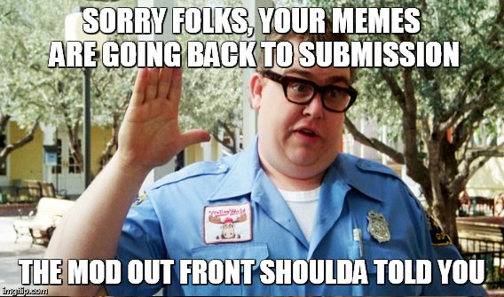 SORRY FOLKS, YOUR MEMES ARE GOING BACK TO SUBMISSION THE MOD OUT FRONT SHOULDA TOLD YOU | made w/ Imgflip meme maker