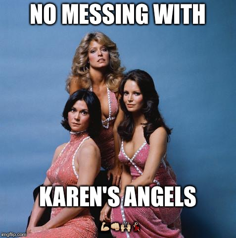 Charlie's Angels |  NO MESSING WITH; KAREN'S ANGELS 💪🏼👊🏼🙌🏼💃🏻 | image tagged in charlie's angels | made w/ Imgflip meme maker