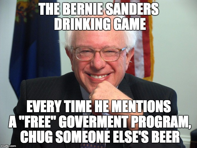 "Vote Bernie Sanders |  THE BERNIE SANDERS DRINKING GAME; EVERY TIME HE MENTIONS A ""FREE"" GOVERMENT PROGRAM, CHUG SOMEONE ELSE'S BEER 