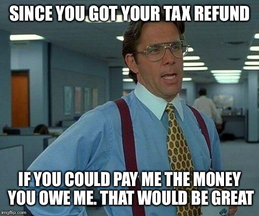 That Would Be Great Meme | SINCE YOU GOT YOUR TAX REFUND IF YOU COULD PAY ME THE MONEY YOU OWE ME. THAT WOULD BE GREAT | image tagged in memes,that would be great | made w/ Imgflip meme maker