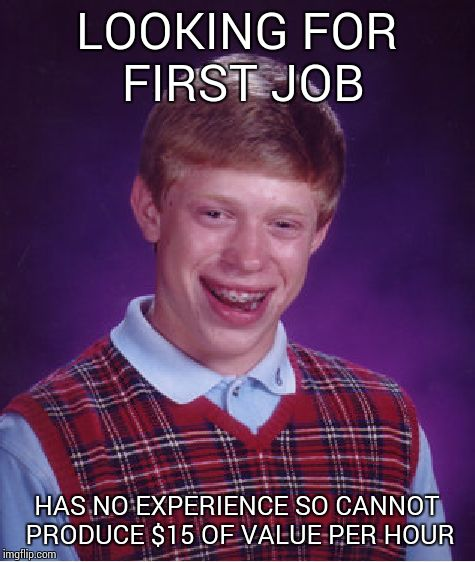 Bad Luck Brian Meme | LOOKING FOR FIRST JOB HAS NO EXPERIENCE SO CANNOT PRODUCE $15 OF VALUE PER HOUR | image tagged in memes,bad luck brian | made w/ Imgflip meme maker