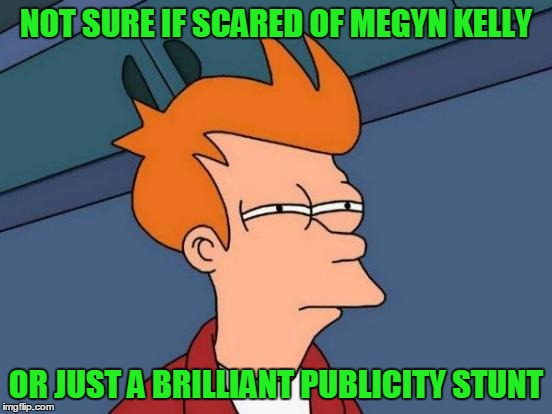 Futurama Fry Meme | NOT SURE IF SCARED OF MEGYN KELLY OR JUST A BRILLIANT PUBLICITY STUNT | image tagged in memes,futurama fry | made w/ Imgflip meme maker