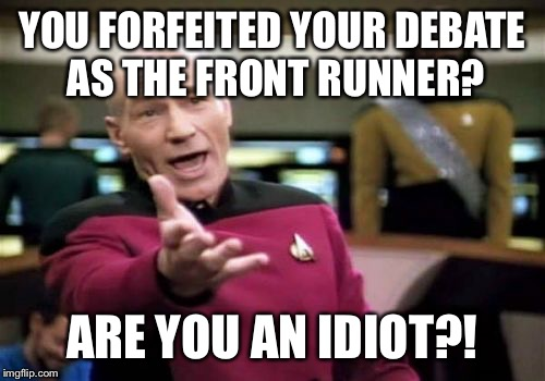 Snatching defeat from the jaws of victory. | YOU FORFEITED YOUR DEBATE AS THE FRONT RUNNER? ARE YOU AN IDIOT?! | image tagged in memes,picard wtf,trump,debate,debate cancellation,front runner | made w/ Imgflip meme maker