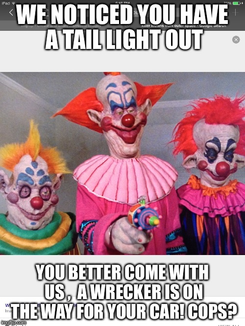 Cops?  |  WE NOTICED YOU HAVE A TAIL LIGHT OUT; YOU BETTER COME WITH US ,  A WRECKER IS ON THE WAY FOR YOUR CAR! COPS? | image tagged in clowns | made w/ Imgflip meme maker