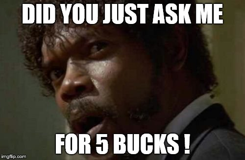 Samuel Jackson Glance | DID YOU JUST ASK ME FOR 5 BUCKS ! | image tagged in memes,samuel jackson glance | made w/ Imgflip meme maker