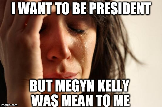 First World Problems |  I WANT TO BE PRESIDENT; BUT MEGYN KELLY WAS MEAN TO ME | image tagged in memes,first world problems,donald trump,election 2016,megyn kelly | made w/ Imgflip meme maker