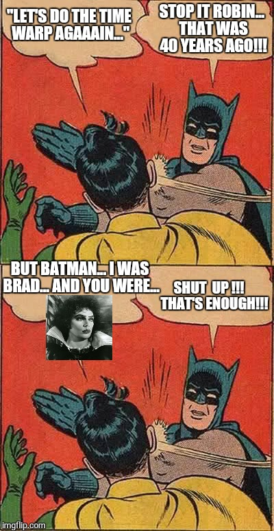 "Rocky Horror Robin |  ""LET'S DO THE TIME WARP AGAAAIN...""; STOP IT ROBIN... THAT WAS 40 YEARS AGO!!! BUT BATMAN... I WAS BRAD... AND YOU WERE... SHUT  UP !!!    THAT'S ENOUGH!!! 