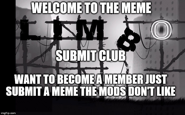 limbo submit club  | WELCOME TO THE MEME SUBMIT CLUB WANT TO BECOME A MEMBER JUST SUBMIT A MEME THE MODS DON'T LIKE | image tagged in limbo,memes | made w/ Imgflip meme maker