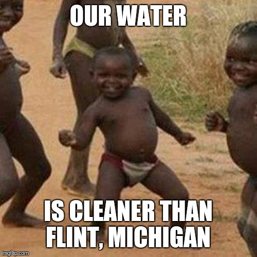 Third World Success Kid Meme | OUR WATER IS CLEANER THAN FLINT, MICHIGAN | image tagged in memes,third world success kid,AdviceAnimals | made w/ Imgflip meme maker