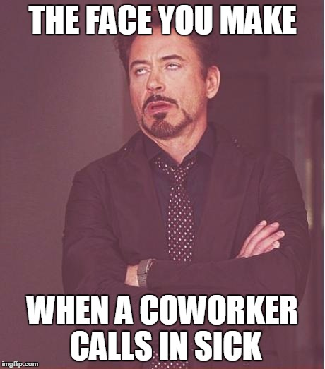 fuckin coworkers | THE FACE YOU MAKE WHEN A COWORKER CALLS IN SICK | image tagged in memes,face you make robert downey jr,work,job,coworkers,fuck it | made w/ Imgflip meme maker
