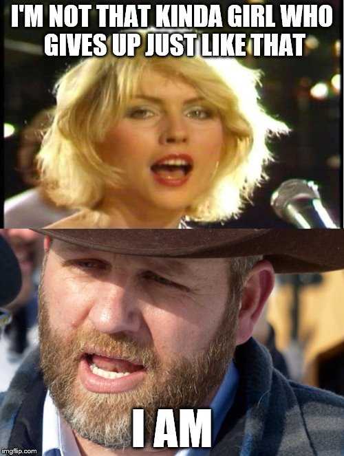 Blondie and Bundy | I'M NOT THAT KINDA GIRLWHO GIVES UP JUST LIKE THAT I AM | image tagged in blondie,bundy ranch,girly man | made w/ Imgflip meme maker