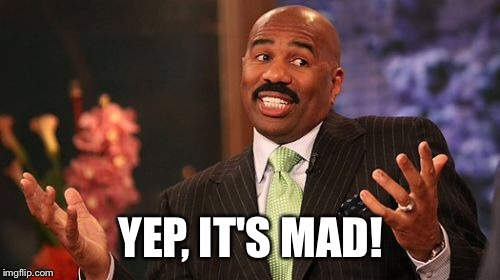 YEP, IT'S MAD! | image tagged in memes,steve harvey | made w/ Imgflip meme maker