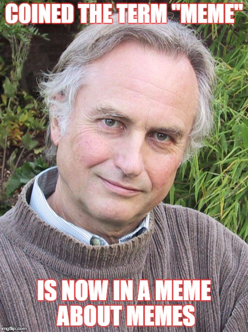 "Richard Dawkins |  COINED THE TERM ""MEME""; IS NOW IN A MEME ABOUT MEMES 