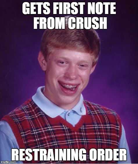 Bad Luck Brian Meme |  GETS FIRST NOTE FROM CRUSH; RESTRAINING ORDER | image tagged in memes,bad luck brian | made w/ Imgflip meme maker