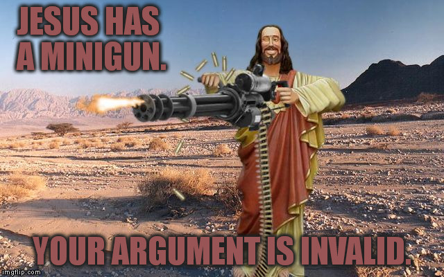 In case anyone is wondering, I made this template. Feel free to use it if you want to. |  JESUS HAS A MINIGUN. YOUR ARGUMENT IS INVALID. | image tagged in memes,m134 jesus,funny,minigun,your argument is invalid | made w/ Imgflip meme maker