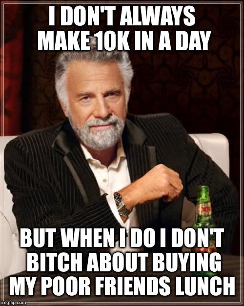The Most Interesting Man In The World Meme | I DON'T ALWAYS MAKE 10K IN A DAY BUT WHEN I DO I DON'T B**CH ABOUT BUYING MY POOR FRIENDS LUNCH | image tagged in memes,the most interesting man in the world | made w/ Imgflip meme maker