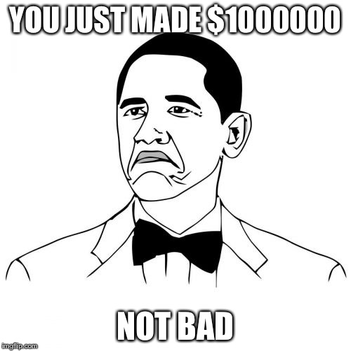 Not Bad Obama | YOU JUST MADE $1000000 NOT BAD | image tagged in memes,not bad obama | made w/ Imgflip meme maker