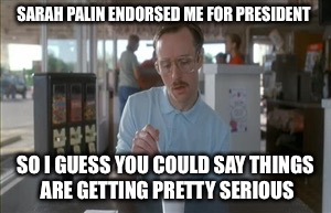 I can see Russia from my penthouse! | SARAH PALIN ENDORSED ME FOR PRESIDENT SO I GUESS YOU COULD SAY THINGS ARE GETTING PRETTY SERIOUS | image tagged in memes,so i guess you can say things are getting pretty serious,trump,sarah palin,kip napoleon dynamite,funny | made w/ Imgflip meme maker