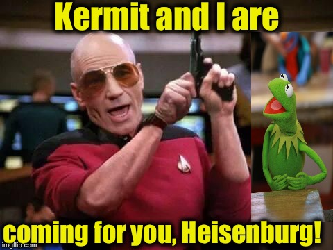 Now, the battle begins in earnest............ | Kermit and I are coming for you, Heisenburg! | image tagged in gangsta picard,breaking bad,memes,kermit vs connery,sean connery vs kermit,funny memes | made w/ Imgflip meme maker