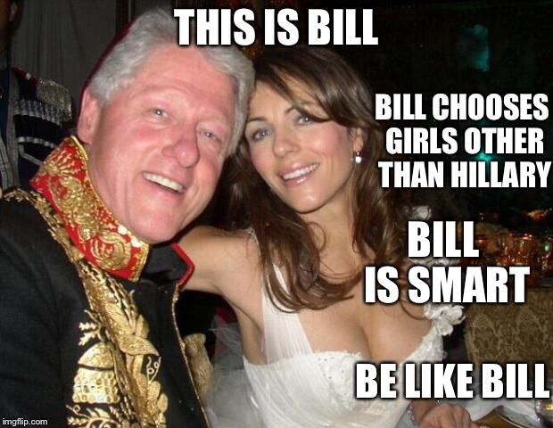 Be like Bill | THIS IS BILL BILL CHOOSES GIRLS OTHER THAN HILLARY BILL IS SMART BE LIKE BILL | image tagged in bill clinton,memes | made w/ Imgflip meme maker