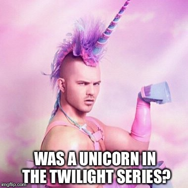 Twilight sexy unicorn  | WAS A UNICORN IN THE TWILIGHT SERIES? | image tagged in memes,unicorn man,twilight,funboy,party,rahm emmanuel | made w/ Imgflip meme maker