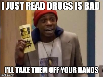 I JUST READ DRUGS IS BAD I'LL TAKE THEM OFF YOUR HANDS | made w/ Imgflip meme maker