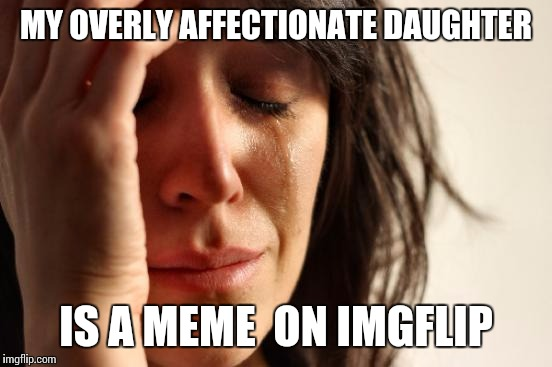 First World Problems Meme |  MY OVERLY AFFECTIONATE DAUGHTER; IS A MEME  ON IMGFLIP | image tagged in memes,first world problems | made w/ Imgflip meme maker