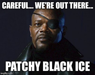 Patchy Black Ice | CAREFUL... WE'RE OUT THERE... PATCHY BLACK ICE | image tagged in nick fury,blizzard | made w/ Imgflip meme maker