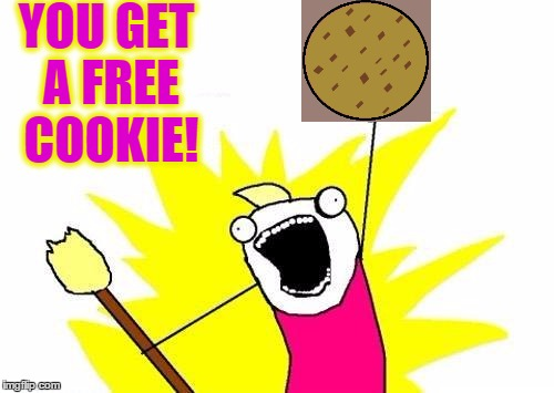 X All The Y Meme | YOU GET A FREE COOKIE! | image tagged in memes,x all the y | made w/ Imgflip meme maker
