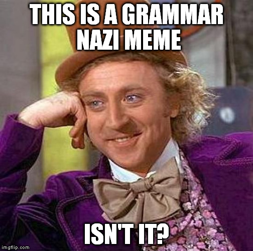 Creepy Condescending Wonka Meme | THIS IS A GRAMMAR NAZI MEME ISN'T IT? | image tagged in memes,creepy condescending wonka | made w/ Imgflip meme maker