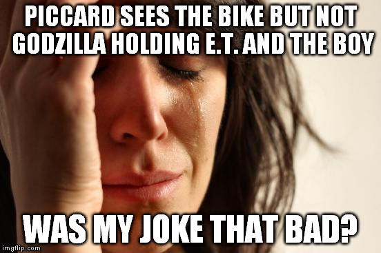 First World Problems Meme | PICCARD SEES THE BIKE BUT NOT GODZILLA HOLDING E.T. AND THE BOY WAS MY JOKE THAT BAD? | image tagged in memes,first world problems | made w/ Imgflip meme maker