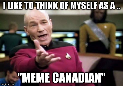 "Picard Wtf Meme | I LIKE TO THINK OF MYSELF AS A .. ""MEME CANADIAN"" 