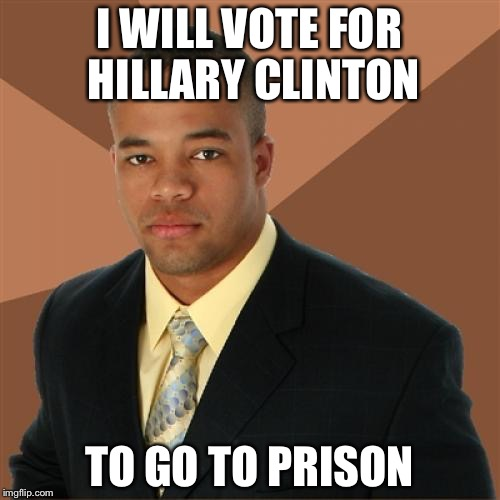Successful Black Man Meme | I WILL VOTE FOR HILLARY CLINTON TO GO TO PRISON | image tagged in memes,successful black man | made w/ Imgflip meme maker