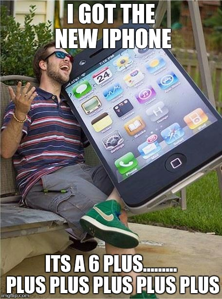 Giant iPhone | I GOT THE NEW IPHONE ITS A 6 PLUS......... PLUS PLUS PLUS PLUS PLUS | image tagged in giant iphone | made w/ Imgflip meme maker