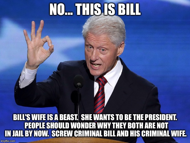NO... THIS IS BILL BILL'S WIFE IS A BEAST.  SHE WANTS TO BE THE PRESIDENT.  PEOPLE SHOULD WONDER WHY THEY BOTH ARE NOT IN JAIL BY NOW.  SCRE | made w/ Imgflip meme maker