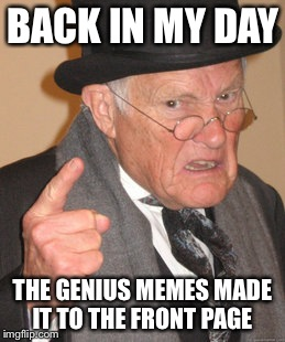 Back In My Day Meme | BACK IN MY DAY THE GENIUS MEMES MADE IT TO THE FRONT PAGE | image tagged in memes,back in my day | made w/ Imgflip meme maker