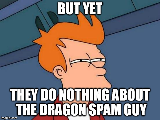 Futurama Fry Meme | BUT YET THEY DO NOTHING ABOUT THE DRAGON SPAM GUY | image tagged in memes,futurama fry | made w/ Imgflip meme maker