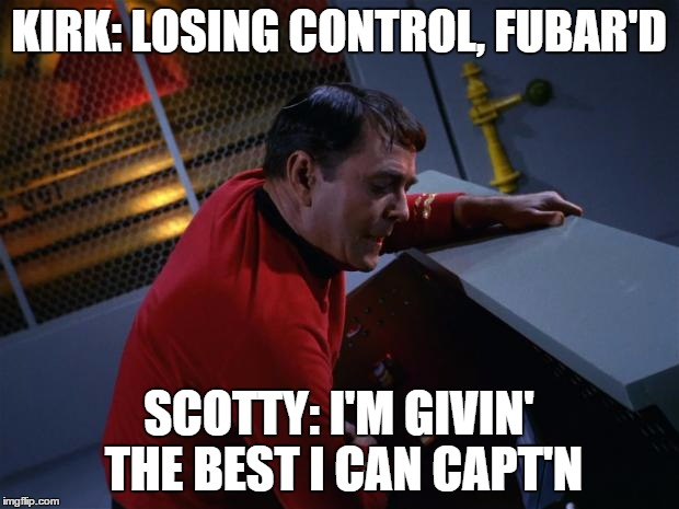 Scotty More Power |  KIRK: LOSING CONTROL, FUBAR'D; SCOTTY: I'M GIVIN' THE BEST I CAN CAPT'N | image tagged in scotty more power | made w/ Imgflip meme maker