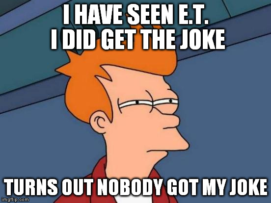 Futurama Fry Meme | I HAVE SEEN E.T. I DID GET THE JOKE TURNS OUT NOBODY GOT MY JOKE | image tagged in memes,futurama fry | made w/ Imgflip meme maker