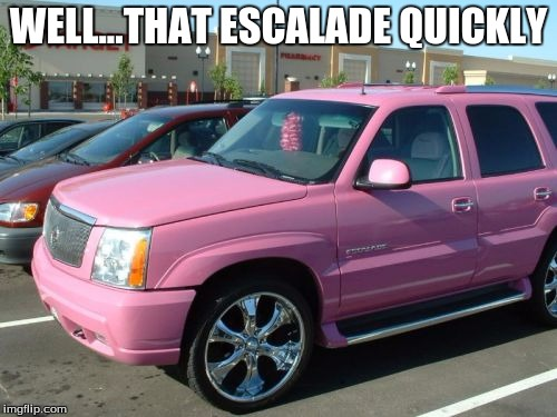 Pink Escalade | WELL...THAT ESCALADE QUICKLY | image tagged in memes,pink escalade | made w/ Imgflip meme maker