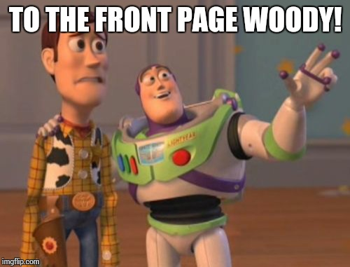 X, X Everywhere Meme | TO THE FRONT PAGE WOODY! | image tagged in memes,x,x everywhere,x x everywhere | made w/ Imgflip meme maker