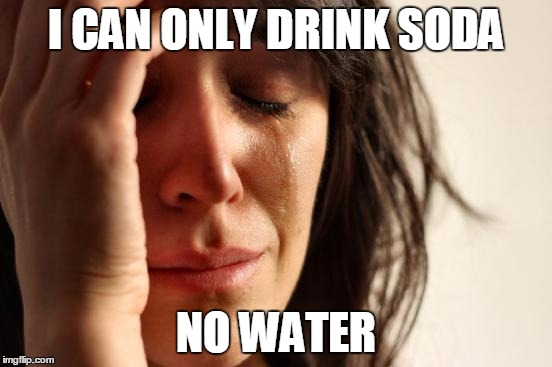 First World Problems Meme | I CAN ONLY DRINK SODA NO WATER | image tagged in memes,first world problems | made w/ Imgflip meme maker