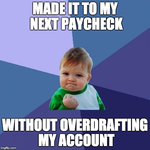 Success Kid Meme | MADE IT TO MY NEXT PAYCHECK WITHOUT OVERDRAFTING MY ACCOUNT | image tagged in memes,success kid,AdviceAnimals | made w/ Imgflip meme maker