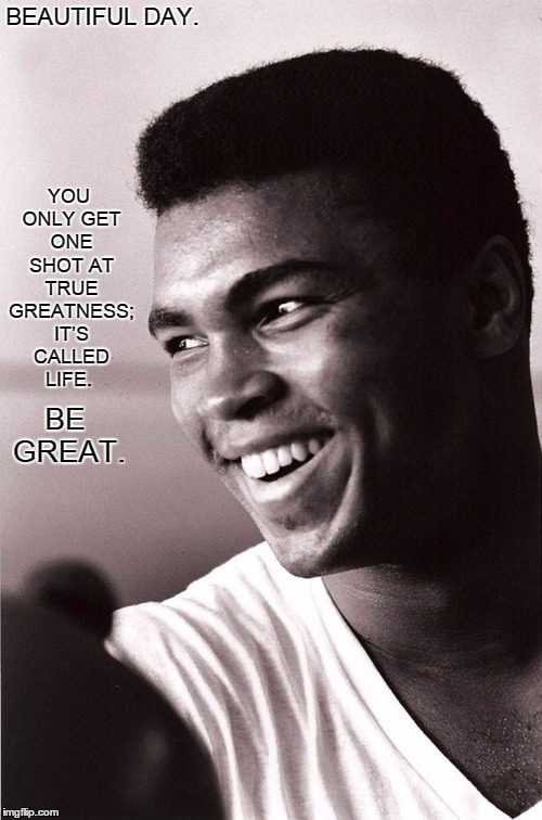 Beautiful Day. | BEAUTIFUL DAY. YOU ONLY GET ONE SHOT AT TRUE GREATNESS; IT'S CALLED LIFE. BE GREAT. | image tagged in greatness,ali,faith,hope,strength,power | made w/ Imgflip meme maker