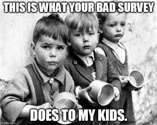 hungry kids | THIS IS WHAT YOUR BAD SURVEY DOES TO MY KIDS. | image tagged in hungry kids | made w/ Imgflip meme maker