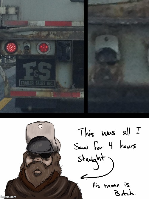 While stuck in a traffic jam, I got to know this semi's bumper very well... | image tagged in semi,truck,butch,dude | made w/ Imgflip meme maker