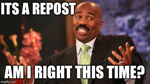 Steve Harvey Meme | ITS A REPOST AM I RIGHT THIS TIME? | image tagged in memes,steve harvey | made w/ Imgflip meme maker