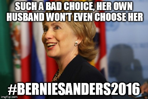 SUCH A BAD CHOICE, HER OWN HUSBAND WON'T EVEN CHOOSE HER #BERNIESANDERS2016 | made w/ Imgflip meme maker