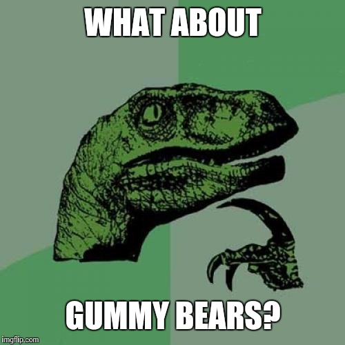 Philosoraptor Meme | WHAT ABOUT GUMMY BEARS? | image tagged in memes,philosoraptor | made w/ Imgflip meme maker