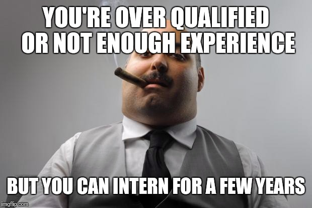 YOU'RE OVER QUALIFIED OR NOT ENOUGH EXPERIENCE BUT YOU CAN INTERN FOR A FEW YEARS | made w/ Imgflip meme maker
